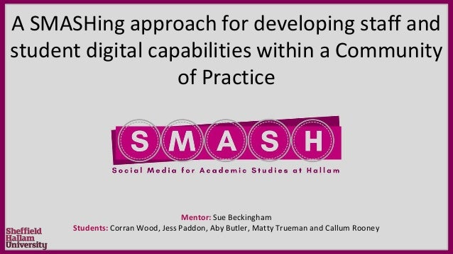 A SMASHing approach for developing staff and student digital capabilities within a Community of Practice Mentor: Sue Becki...