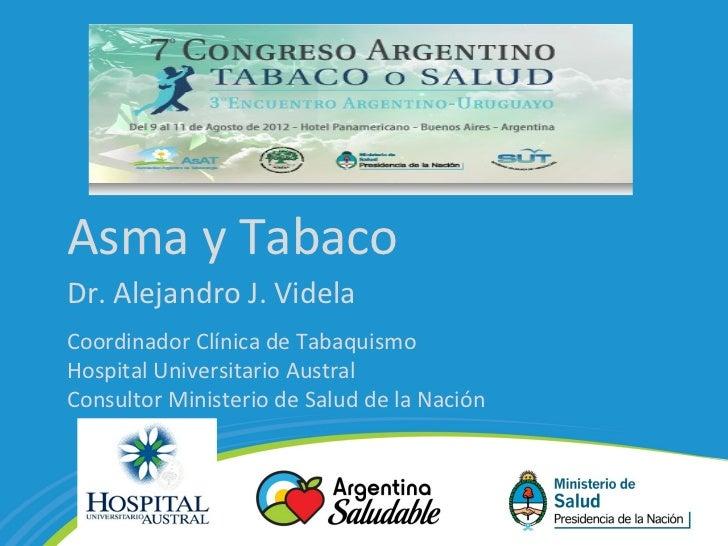 Asma y TabacoDr. Alejandro J. VidelaCoordinador Clínica de TabaquismoHospital Universitario AustralConsultor Ministerio de...