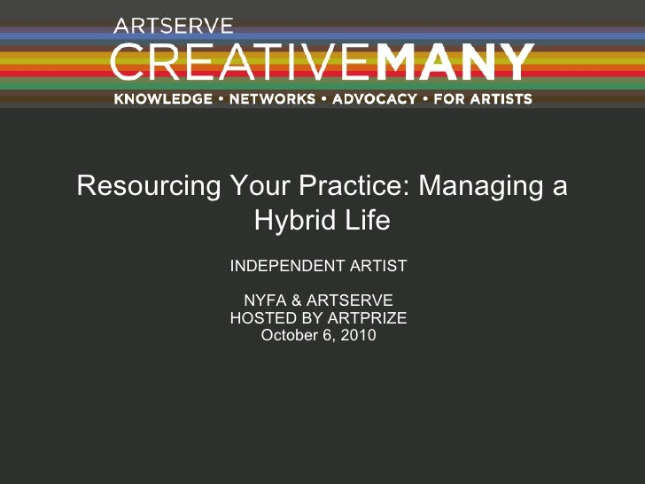 Resourcing Your Practice: Managing a Hybrid Life INDEPENDENT ARTIST NYFA & ARTSERVE HOSTED BY ARTPRIZE October 6, 2010