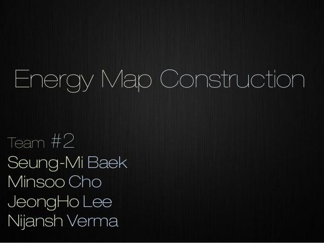 Energy Map Construction Team  #2  Seung-Mi Baek Minsoo Cho JeongHo Lee Nijansh Verma