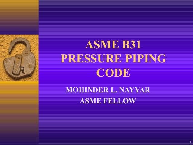 1 ASME B31 PRESSURE PIPING CODE MOHINDER L. NAYYAR ASME FELLOW