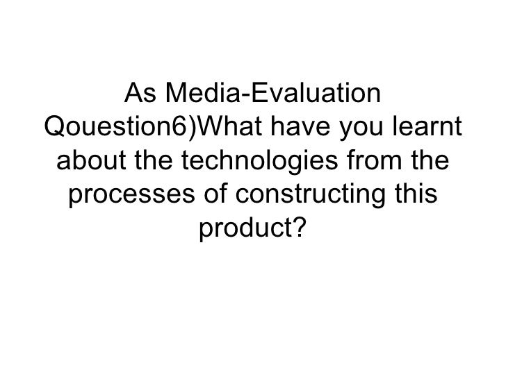 As Media-EvaluationQouestion6)What have you learnt about the technologies from the  processes of constructing this        ...