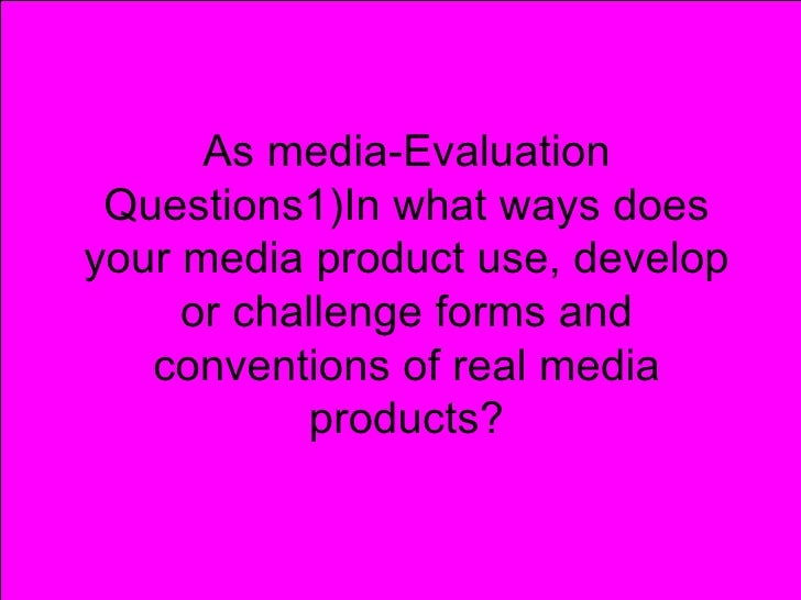 As media-Evaluation Questions1)In what ways doesyour media product use, develop     or challenge forms and   conventions o...