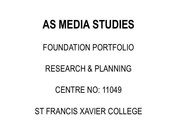 AS MEDIA STUDIES FOUNDATION PORTFOLIO  RESEARCH & PLANNING    CENTRE NO: 11049ST FRANCIS XAVIER COLLEGE