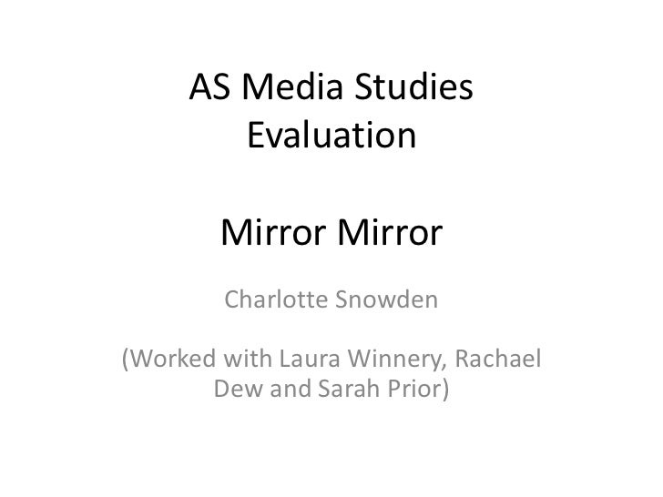 AS Media StudiesEvaluationMirror Mirror<br />Charlotte Snowden(Worked with Laura Winnery, Rachael Dew and Sarah Prior)<br />