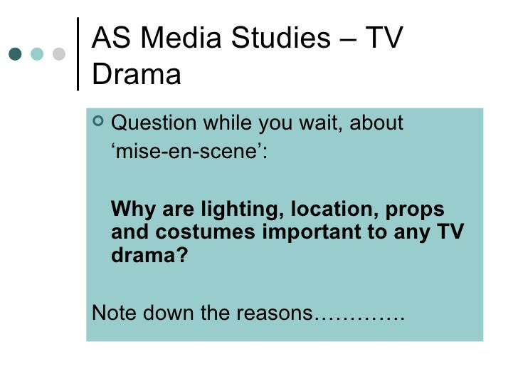 AS Media Studies – TV Drama <ul><li>Question while you wait, about </li></ul><ul><li>' mise-en-scene': </li></ul><ul><li>W...