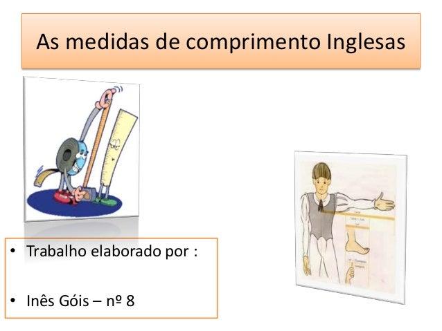 As medidas de comprimento Inglesas  • Trabalho elaborado por :  • Inês Góis – nº 8