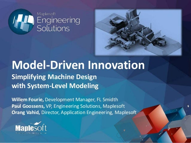 © 2015 Maplesoft, a division of Waterloo Maple Inc. Model-Driven Innovation Simplifying Machine Design with System-Level M...