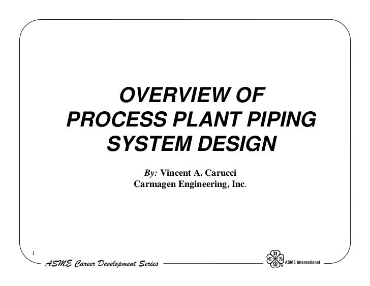 OVERVIEW OF    PROCESS PLANT PIPING       SYSTEM DESIGN           By: Vincent A. Carucci         Carmagen Engineering, Inc.1