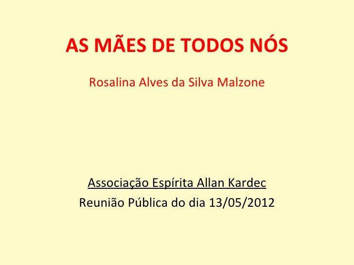 AS MÃES DE TODOS NÓS  Rosalina Alves da Silva Malzone  Associação Espírita Allan Kardec Reunião Pública do dia 13/05/2012