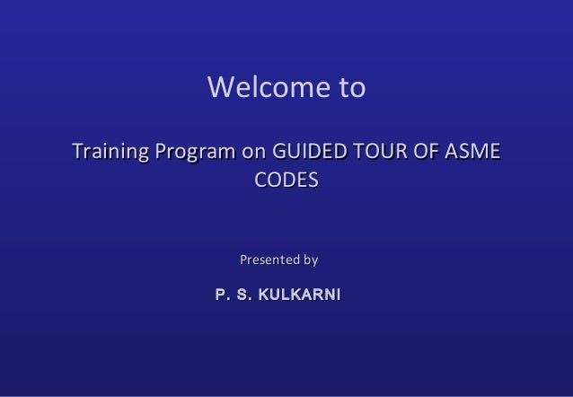 Welcome to Training Program on GUIDED TOUR OF ASMETraining Program on GUIDED TOUR OF ASME CODESCODES Presented byPresented...