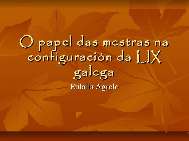 O papel das mestras na configuración da LIX        galega       Eulalia Agrelo