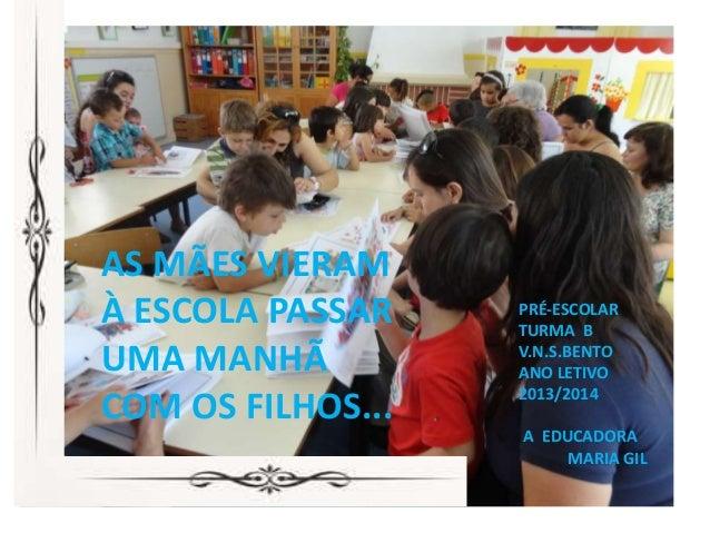 AS MÃES VIERAM À ESCOLA PASSAR UMA MANHÃ COM OS FILHOS... PRÉ-ESCOLAR TURMA B V.N.S.BENTO ANO LETIVO 2013/2014 A EDUCADORA...