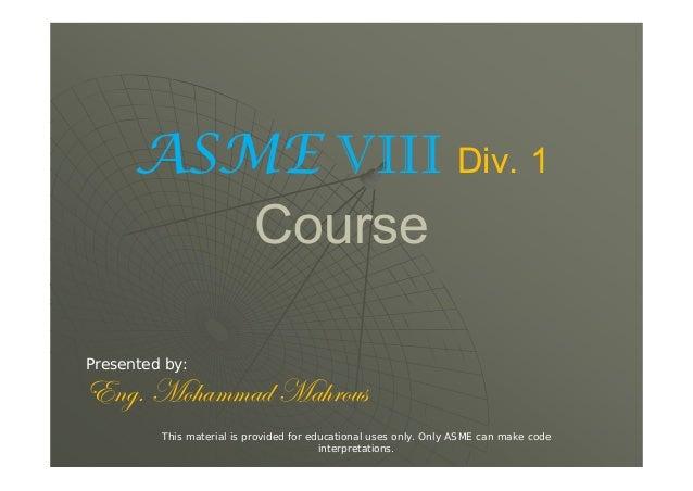 ASME VIII Div. 1 Course Presented by: XÇzA `É{tÅÅtw `t{ÜÉâá This material is provided for educational uses only. Only ASME...