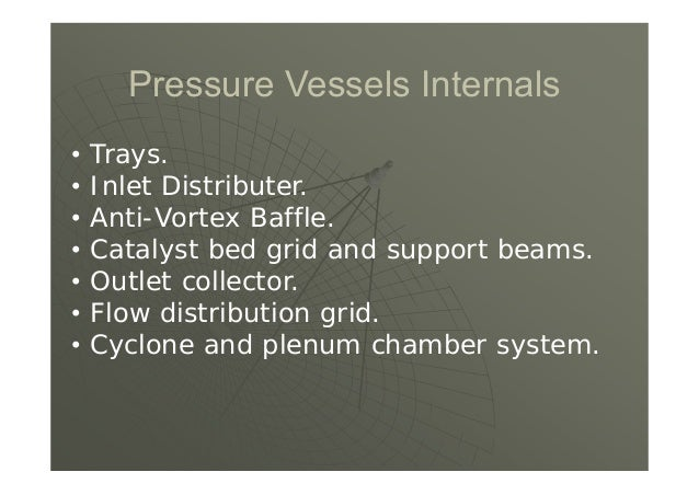 Pressure Vessels Internals • Trays. • Inlet Distributer. • Anti-Vortex Baffle. • Catalyst bed grid and support beams. • Ou...