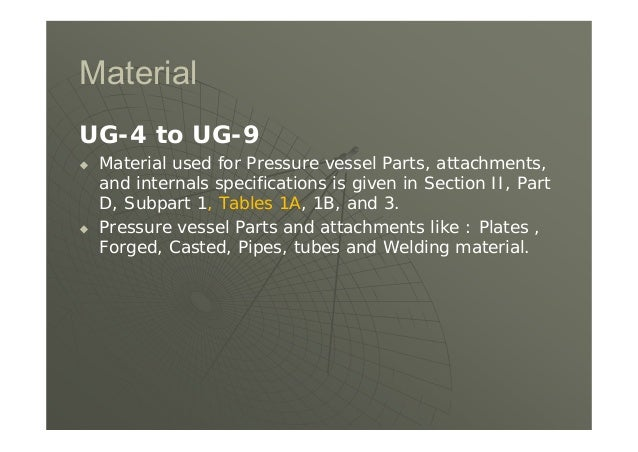 Material UG-4 to UG-9  Material used for Pressure vessel Parts, attachments, and internals specifications is given in Sec...