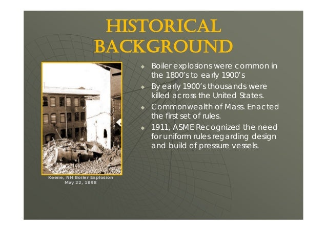 HISTORICAL BACKGROUND  Boiler explosions were common in the 1800's to early 1900's  By early 1900's thousands were kille...