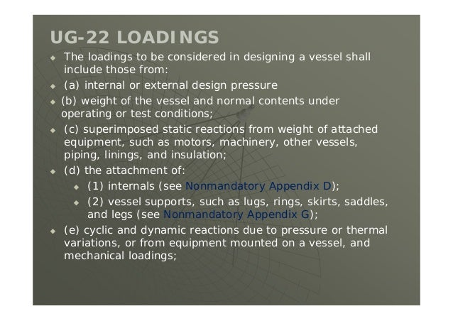 UG-22 LOADINGS  The loadings to be considered in designing a vessel shall include those from:  (a) internal or external ...