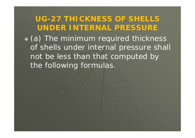 UG-27 THICKNESS OF SHELLS UNDER INTERNAL PRESSURE  (a) The minimum required thickness of shells under internal pressure s...