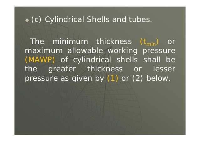  (c) Cylindrical Shells and tubes. The minimum thickness (tmin) or maximum allowable working pressure (MAWP) of cylindric...