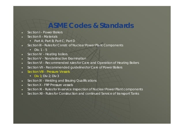 ASME Codes & Standards  Section I – Power Boilers  Section II – Materials • Part A; Part B; Part C; Part D  Section III...