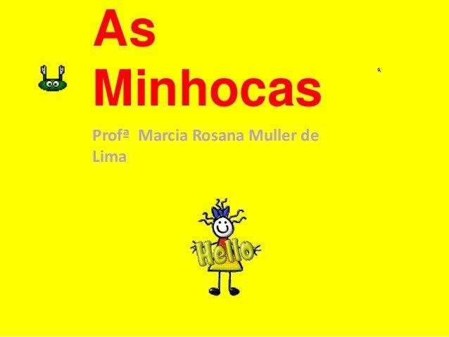 As  Minhocas  Profª Marcia Rosana Muller de  Lima