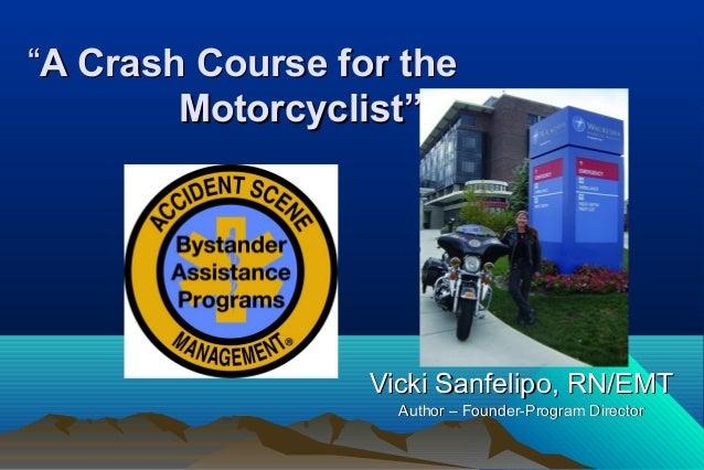 """""A Crash Course for theA Crash Course for the Motorcyclist""Motorcyclist"" Vicki Sanfelipo, RN/EMTVicki Sanfelipo, RN/EMT A..."