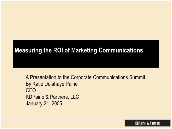 Measuring the ROI of Marketing Communications A Presentation to the Corporate Communications Summit By Katie Delahaye Pain...