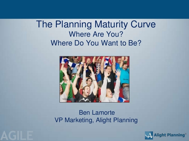 The Planning Maturity Curve               Where Are You?           Where Do You Want to Be?                   Ben Lamorte ...