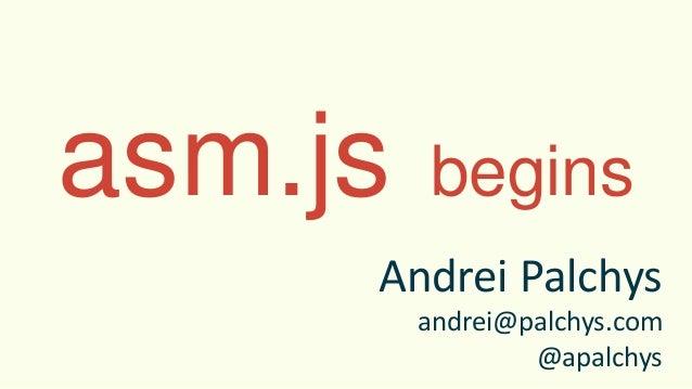 asm.js begins Andrei Palchys andrei@palchys.com @apalchys