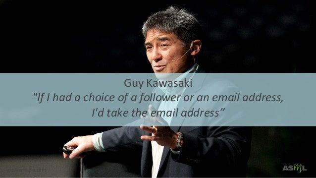 "Guy  Kawasaki   ""If  I  had  a  choice  of  a  follower  or  an  email  address,     I'd  ..."