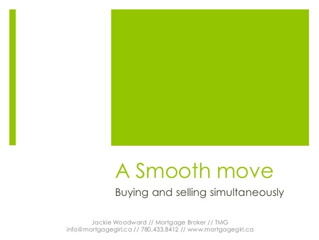 A Smooth move Buying and selling simultaneously Jackie Woodward // Mortgage Broker // TMG info@mortgagegirl.ca // 780.433....