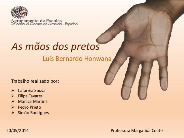 As mãos dos pretos Luís Bernardo Honwana Trabalho realizado por:  Catarina Sousa  Filipa Tavares  Mónica Martins  Pedr...