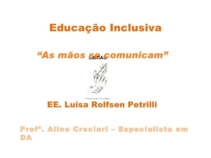 """Educação Inclusiva """" As mãos se comunicam"""" EE. Luisa Rolfsen Petrilli Profª. Aline Crociari – Especialista em DA"""