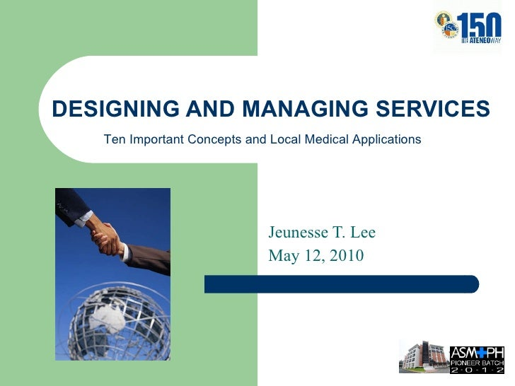 DESIGNING AND MANAGING SERVICES Jeunesse T. Lee May 12, 2010 Ten Important Concepts and Local Medical Applications