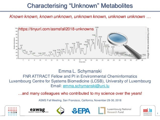 """1 Characterising """"Unknown"""" Metabolites Emma L. Schymanski FNR ATTRACT Fellow and PI in Environmental Cheminformatics Luxem..."""