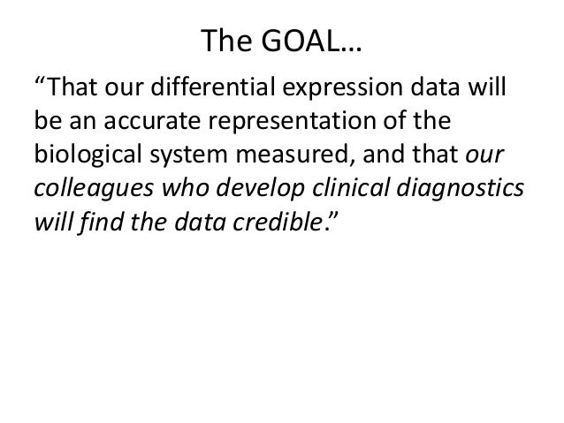 """The GOAL… """"That our differential expression data will be an accurate representation of the biological system measured, and..."""