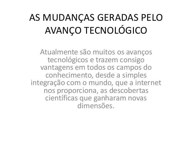 AS MUDANÇAS GERADAS PELO AVANÇO TECNOLÓGICO Atualmente são muitos os avanços tecnológicos e trazem consigo vantagens em to...