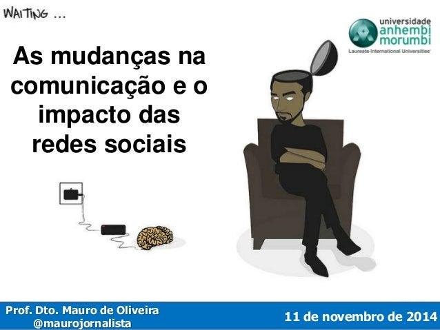 11 de novembro de 2014  As mudanças na  comunicação e o  impacto das  redes sociais  Prof. Dto. Mauro de Oliveira  @mauroj...