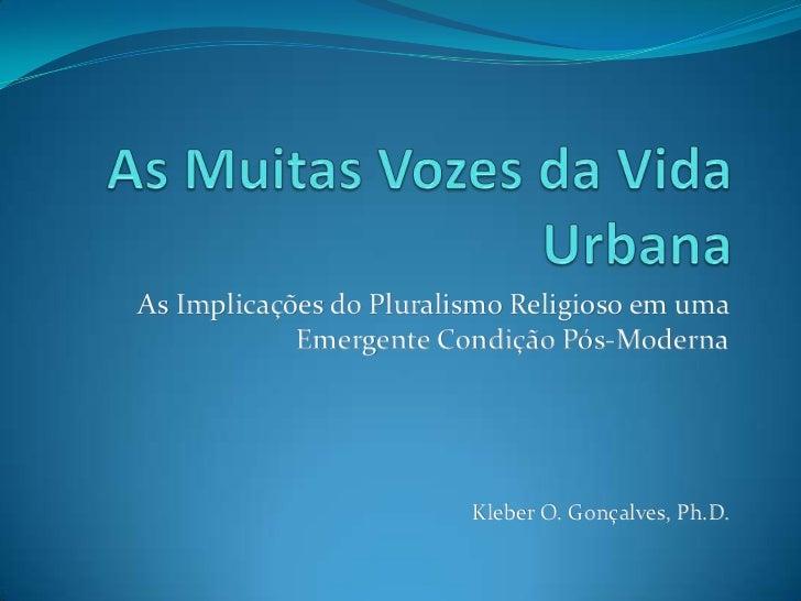 As Muitas Vozes da Vida Urbana<br />As Implicações do Pluralismo Religioso em uma Emergente Condição Pós-Moderna<br />Kleb...
