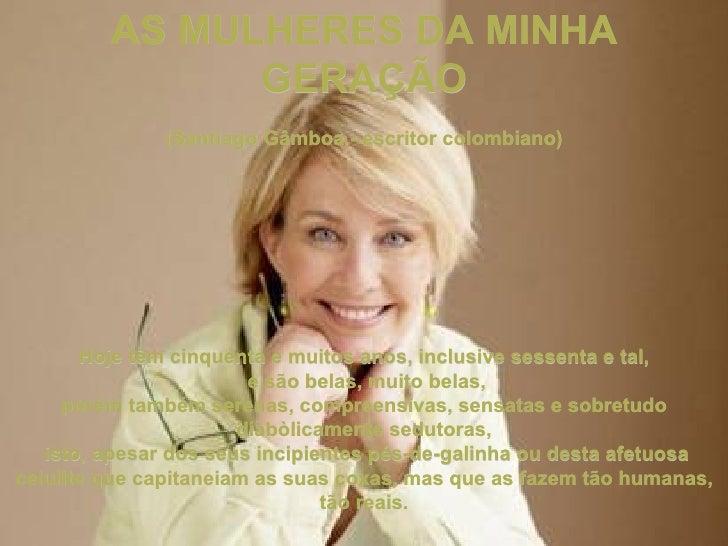 AS MULHERES DA MINHA               GERAÇÃO              (Santiago Gâmboa - escritor colombiano)       Hoje têm cinquenta e...