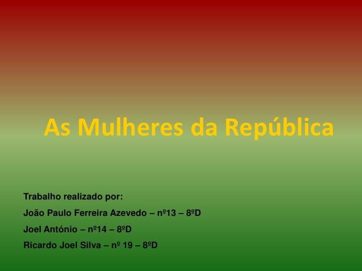 As Mulheres da República<br />Trabalho realizado por:<br />João Paulo Ferreira Azevedo – nº13 – 8ºD<br />Joel António – nº...