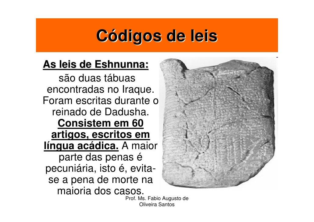 Códigos de leis As leis de Eshnunna:      são duas tábuas  encontradas no Iraque. Foram escritas durante o    reinado de D...