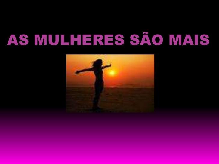 AS MULHERES SÃO MAIS<br />