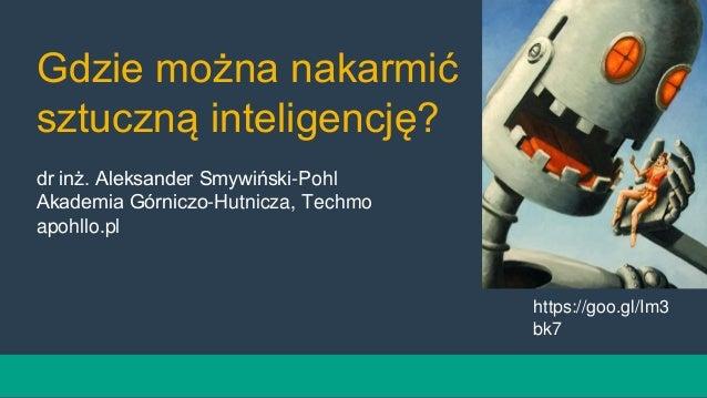 Gdzie można nakarmić sztuczną inteligencję? dr inż. Aleksander Smywiński-Pohl Akademia Górniczo-Hutnicza, Techmo apohllo.p...