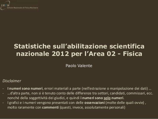 Statistiche sull'abilitazione scientifica nazionale 2012 per l'Area 02 - Fisica Paolo Valente  Disclaimer - I numeri sono ...