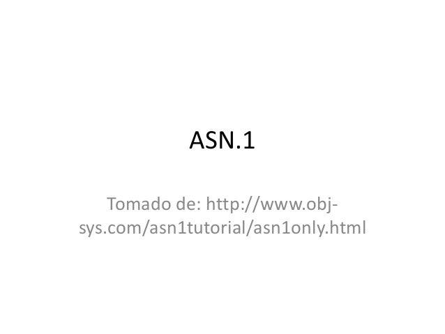 ASN.1  Tomado de: http://www.obj-sys.  com/asn1tutorial/asn1only.html
