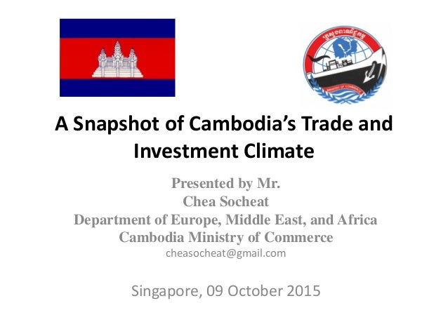 A Snapshot of Cambodia's Trade and Investment Climate Presented by Mr. Chea Socheat Department of Europe, Middle East, and...