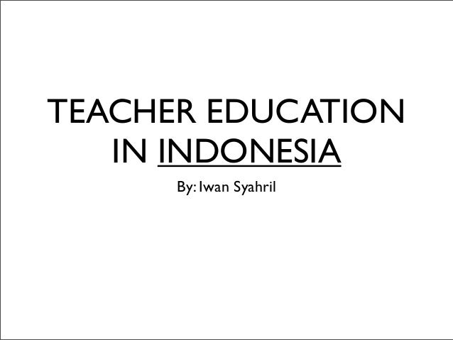 TEACHER EDUCATION   IN INDONESIA      By: Iwan Syahril