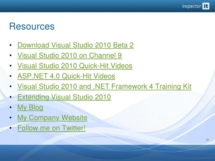 Resources<br />Download Visual Studio 2010 Beta 2<br />Visual Studio 2010 on Channel 9<br />Visual Studio 2010 Quick-Hit V...